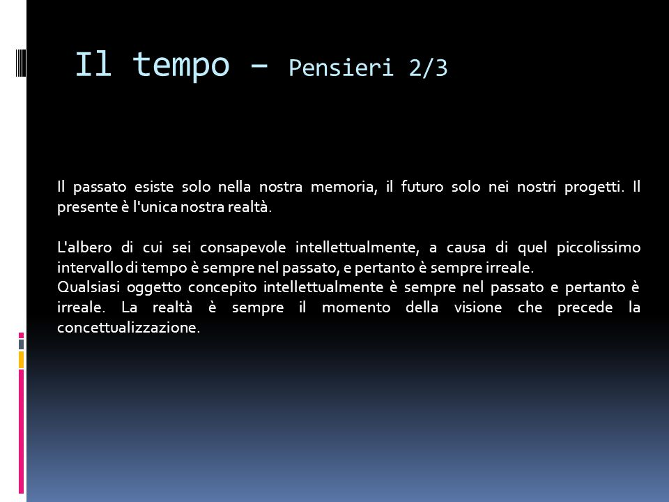 Il tempo – Pensieri 2/3 Il passato esiste solo nella nostra memoria, il futuro solo nei nostri progetti. Il presente è l unica nostra realtà.