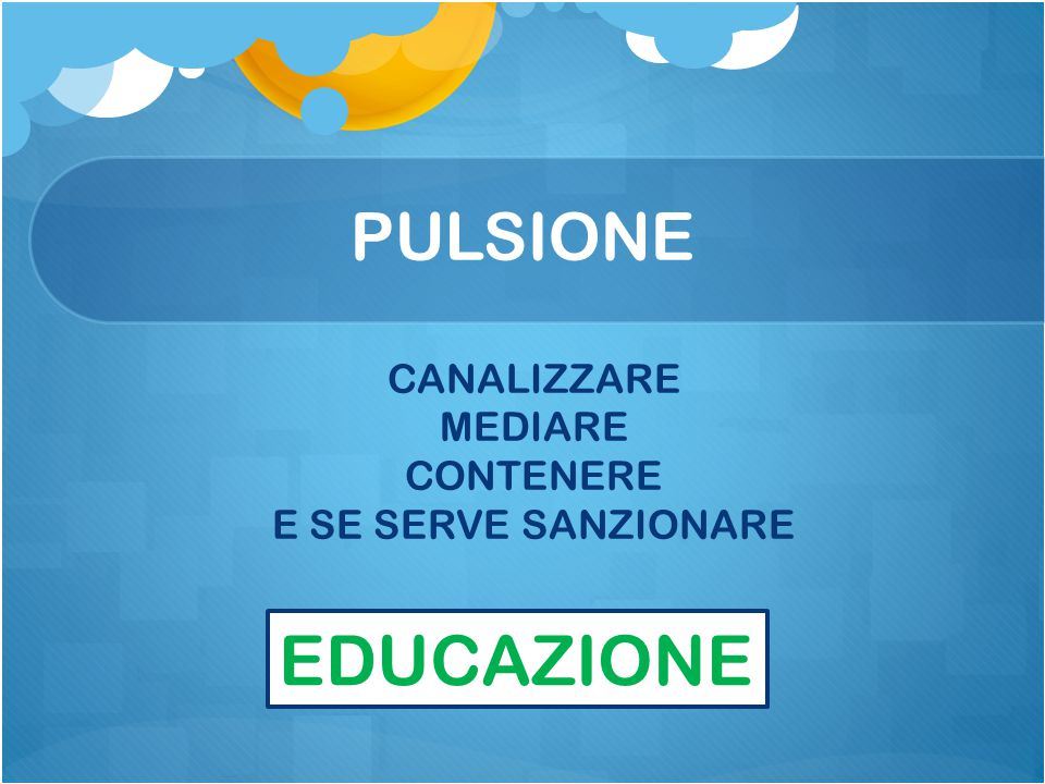 EDUCAZIONE PULSIONE CANALIZZARE MEDIARE CONTENERE