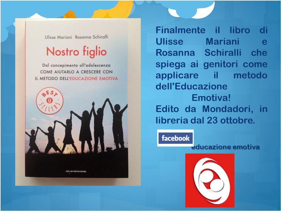 Finalmente il libro di Ulisse Mariani e Rosanna Schiralli che spiega ai genitori come applicare il metodo dell Educazione Emotiva! Edito da Mondadori, in libreria dal 23 ottobre.