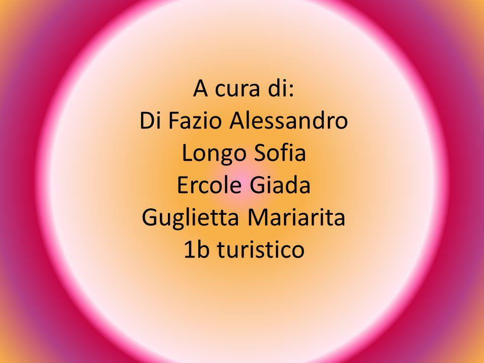 A cura di: Di Fazio Alessandro Longo Sofia Ercole Giada Guglietta Mariarita 1b turistico
