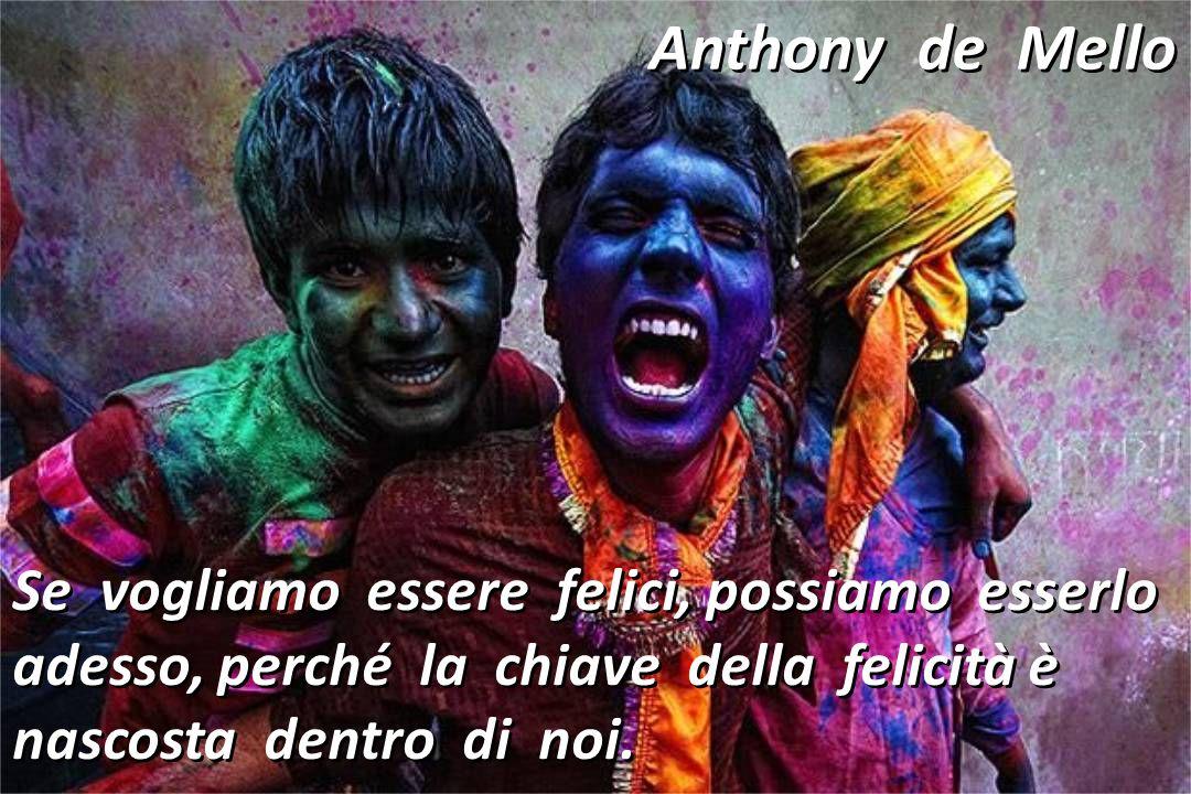 Anthony de Mello Se vogliamo essere felici, possiamo esserlo adesso, perché la chiave della felicità è nascosta dentro di noi.