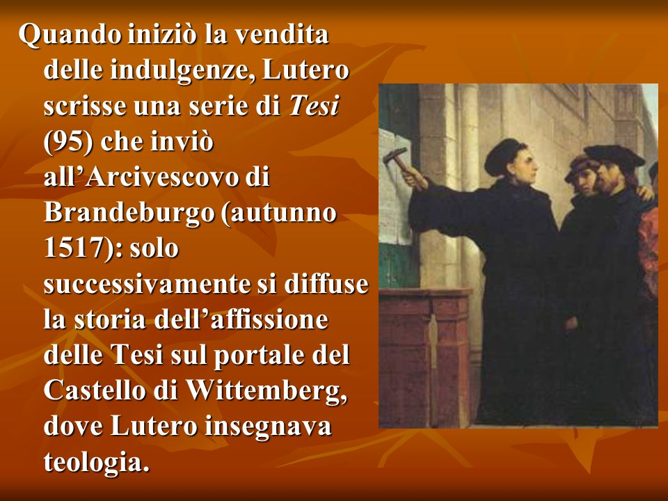 Quando iniziò la vendita delle indulgenze, Lutero scrisse una serie di Tesi (95) che inviò all'Arcivescovo di Brandeburgo (autunno 1517): solo successivamente si diffuse la storia dell'affissione delle Tesi sul portale del Castello di Wittemberg, dove Lutero insegnava teologia.