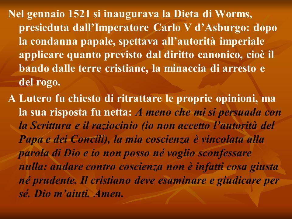Nel gennaio 1521 si inaugurava la Dieta di Worms, presieduta dall'Imperatore Carlo V d'Asburgo: dopo la condanna papale, spettava all'autorità imperiale applicare quanto previsto dal diritto canonico, cioè il bando dalle terre cristiane, la minaccia di arresto e del rogo.