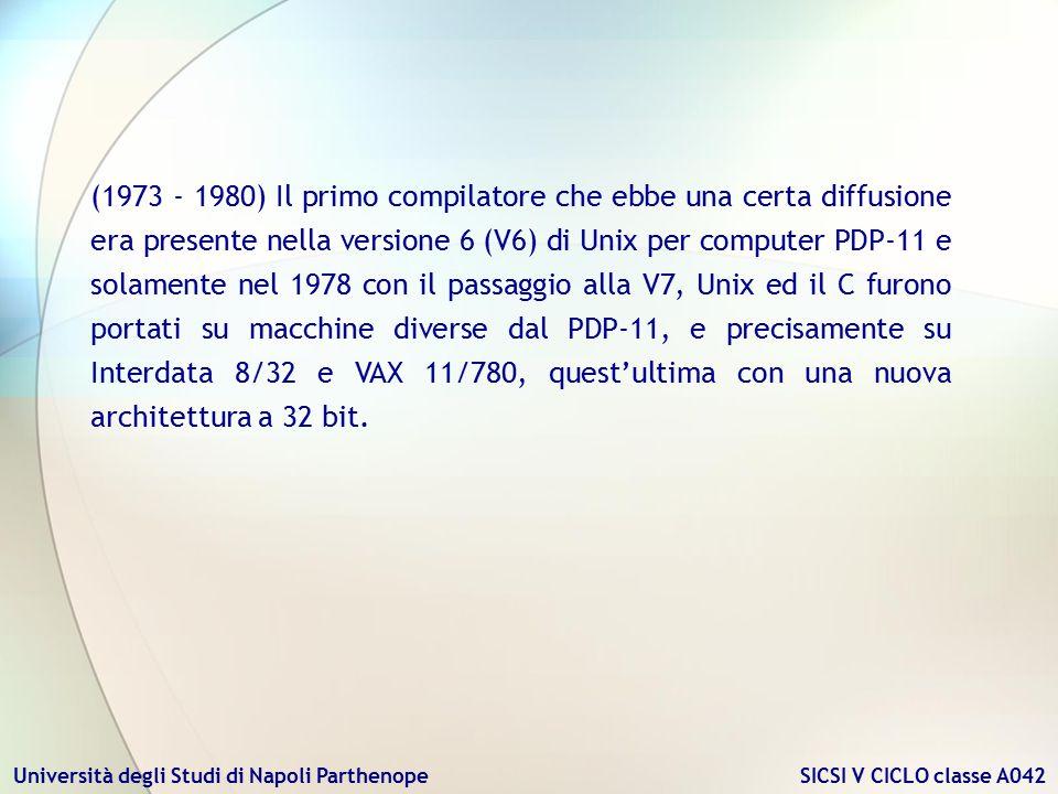 (1973 - 1980) Il primo compilatore che ebbe una certa diffusione era presente nella versione 6 (V6) di Unix per computer PDP-11 e solamente nel 1978 con il passaggio alla V7, Unix ed il C furono portati su macchine diverse dal PDP-11, e precisamente su Interdata 8/32 e VAX 11/780, quest'ultima con una nuova architettura a 32 bit.