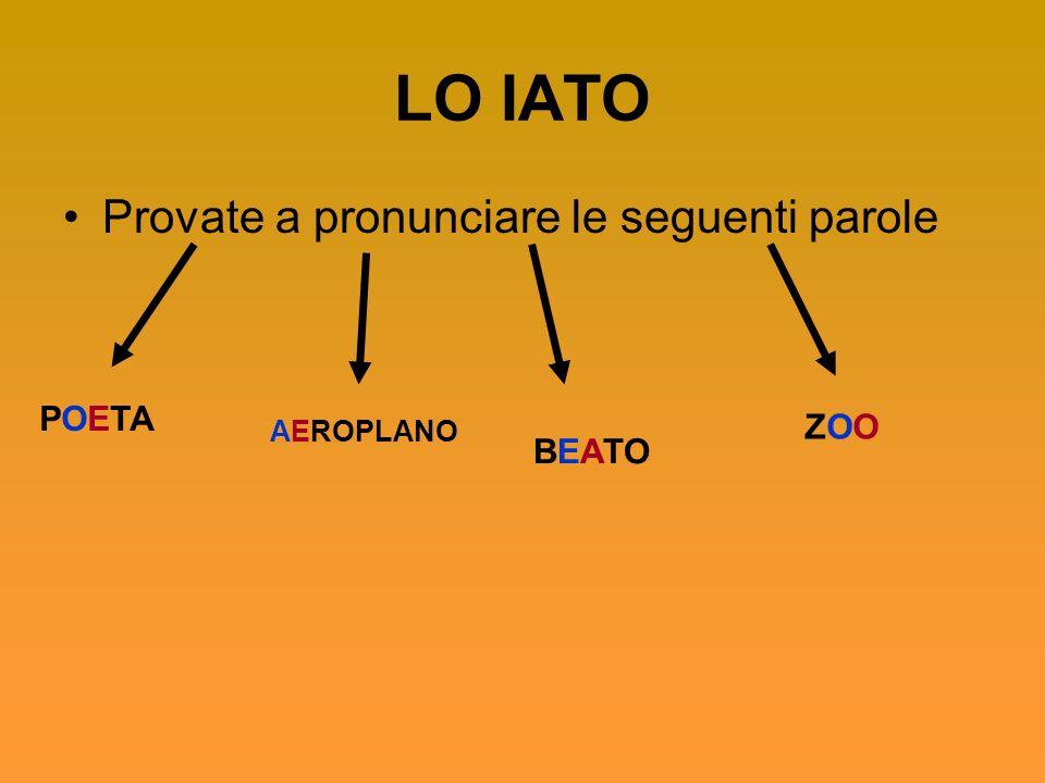 LO IATO Provate a pronunciare le seguenti parole POETA ZOO BEATO