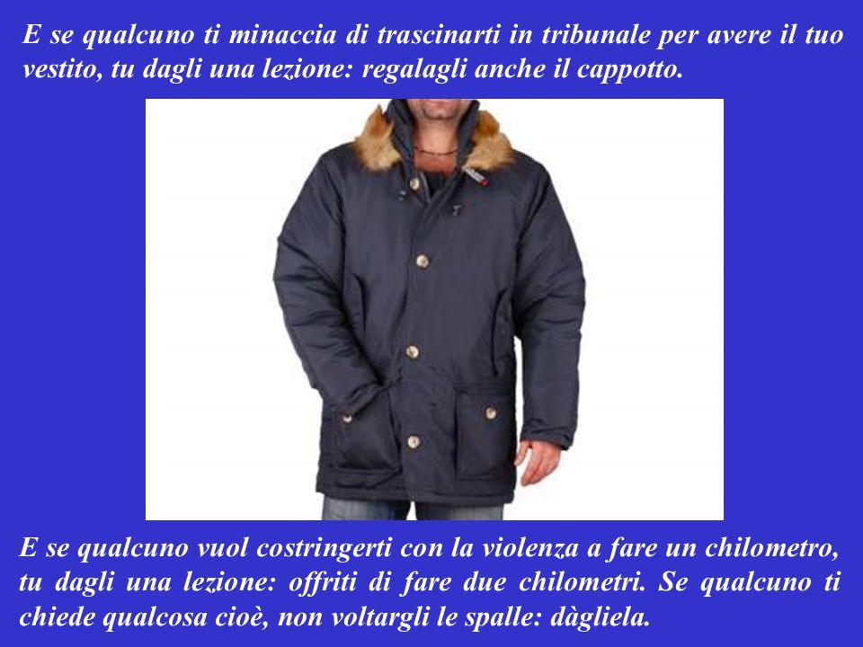 E se qualcuno ti minaccia di trascinarti in tribunale per avere il tuo vestito, tu dagli una lezione: regalagli anche il cappotto.