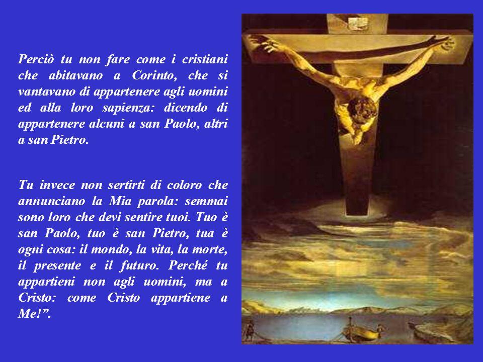 Perciò tu non fare come i cristiani che abitavano a Corinto, che si vantavano di appartenere agli uomini ed alla loro sapienza: dicendo di appartenere alcuni a san Paolo, altri a san Pietro.