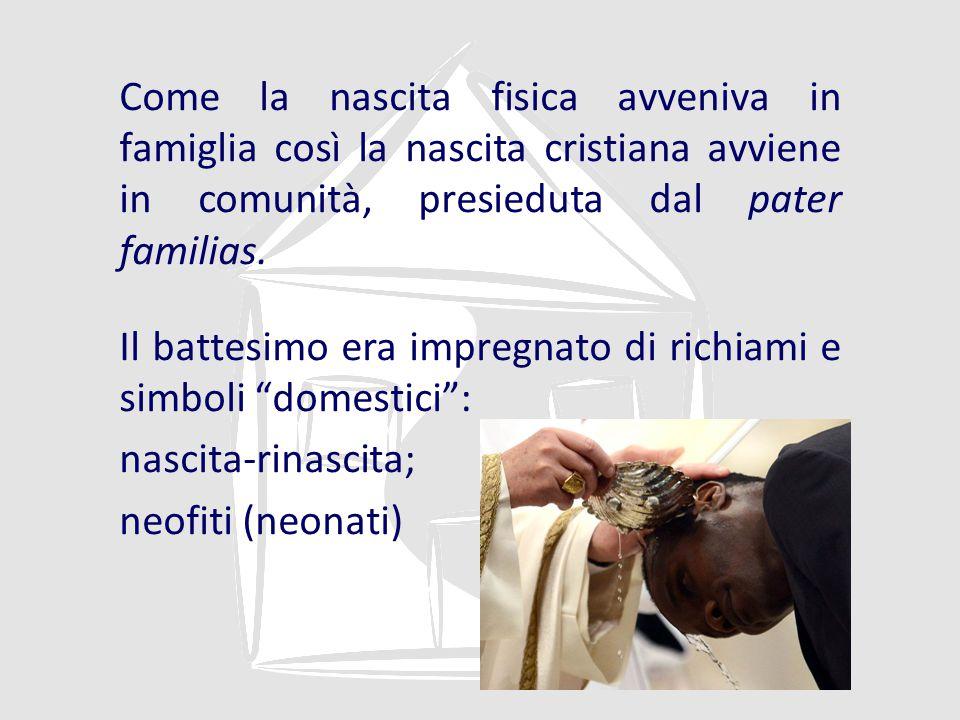 Come la nascita fisica avveniva in famiglia così la nascita cristiana avviene in comunità, presieduta dal pater familias.