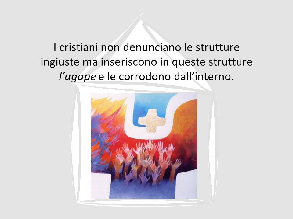 I cristiani non denunciano le strutture ingiuste ma inseriscono in queste strutture l'agape e le corrodono dall'interno.