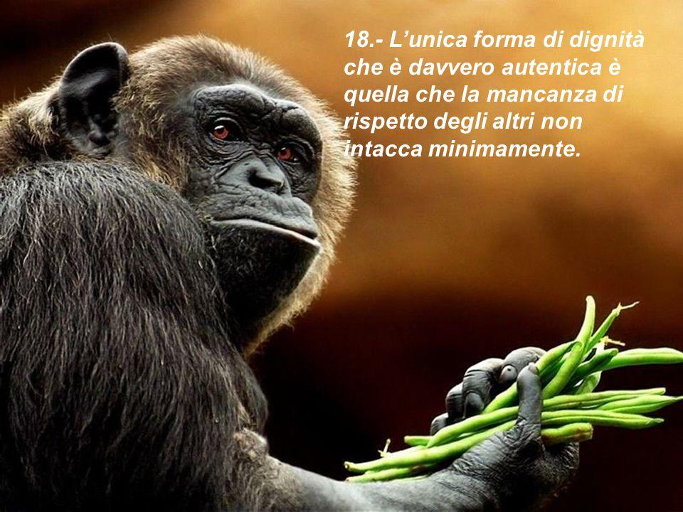 18.- L'unica forma di dignità che è davvero autentica è quella che la mancanza di rispetto degli altri non intacca minimamente.