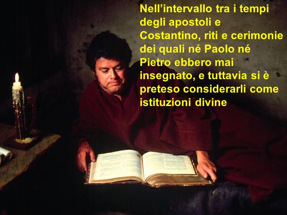 Nell'intervallo tra i tempi degli apostoli e Costantino, riti e cerimonie dei quali né Paolo né Pietro ebbero mai insegnato, e tuttavia si è preteso considerarli come istituzioni divine