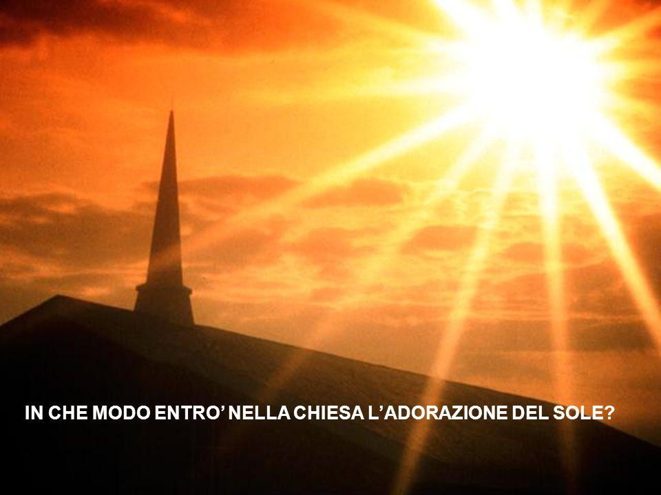 IN CHE MODO ENTRO' NELLA CHIESA L'ADORAZIONE DEL SOLE