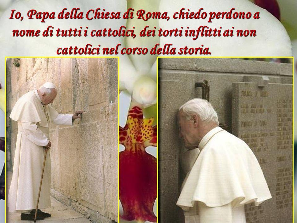 Io, Papa della Chiesa di Roma, chiedo perdono a nome di tutti i cattolici, dei torti inflitti ai non cattolici nel corso della storia.