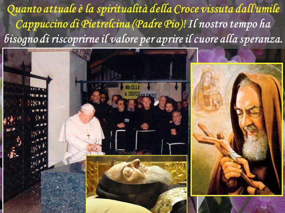 Quanto attuale è la spiritualità della Croce vissuta dall umile Cappuccino di Pietrelcina (Padre Pio).