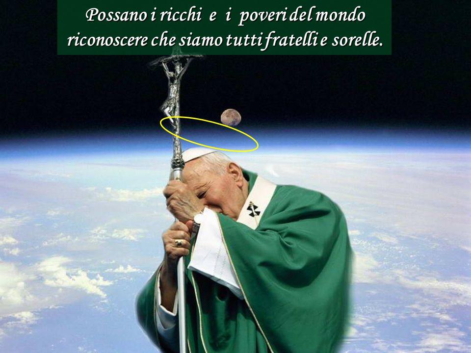 Possano i ricchi e i poveri del mondo riconoscere che siamo tutti fratelli e sorelle.