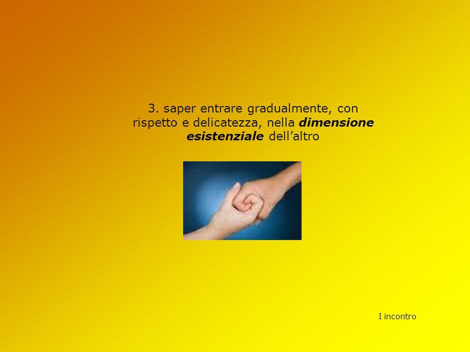 3. saper entrare gradualmente, con rispetto e delicatezza, nella dimensione esistenziale dell'altro