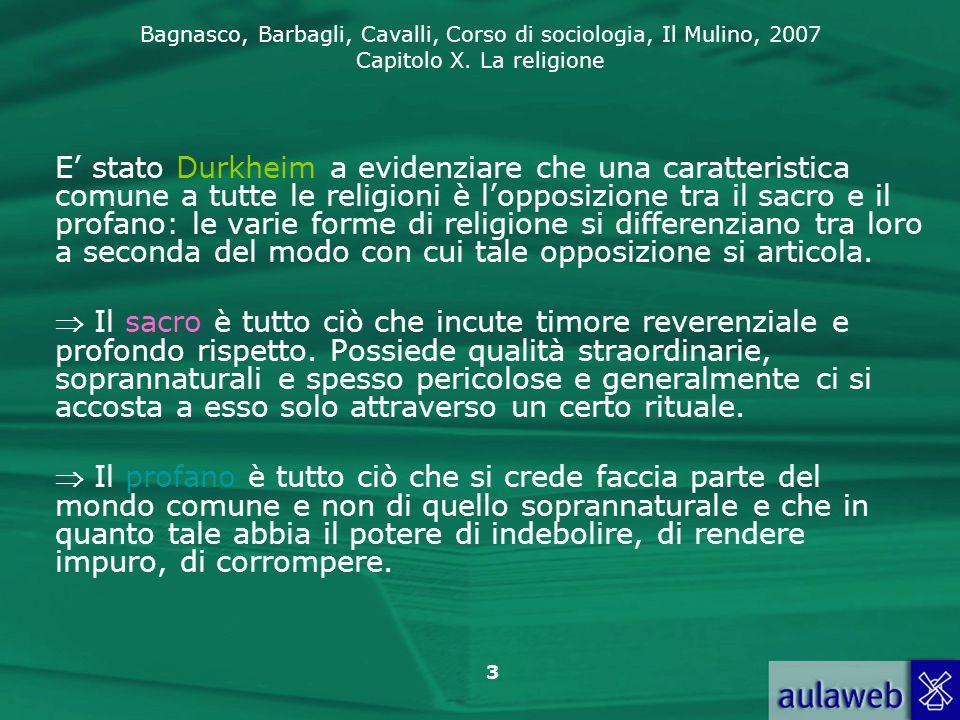 E' stato Durkheim a evidenziare che una caratteristica comune a tutte le religioni è l'opposizione tra il sacro e il profano: le varie forme di religione si differenziano tra loro a seconda del modo con cui tale opposizione si articola.