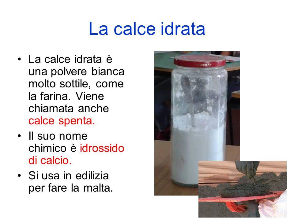 La calce idrata La calce idrata è una polvere bianca molto sottile, come la farina. Viene chiamata anche calce spenta.