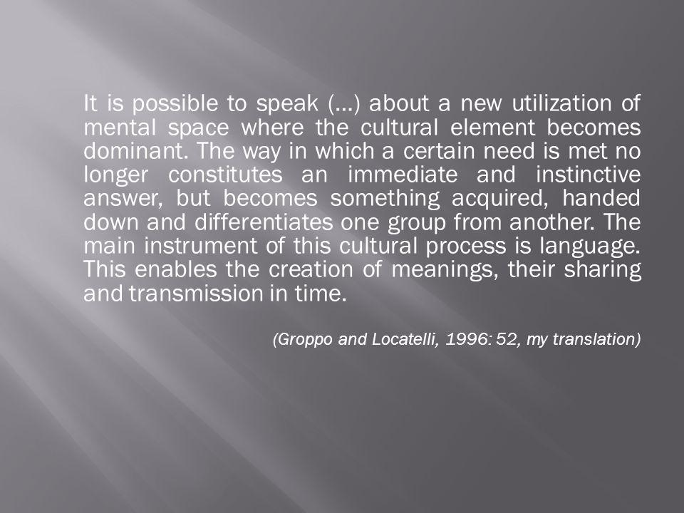 It is possible to speak (…) about a new utilization of mental space where the cultural element becomes dominant. The way in which a certain need is met no longer constitutes an immediate and instinctive answer, but becomes something acquired, handed down and differentiates one group from another. The main instrument of this cultural process is language. This enables the creation of meanings, their sharing and transmission in time.