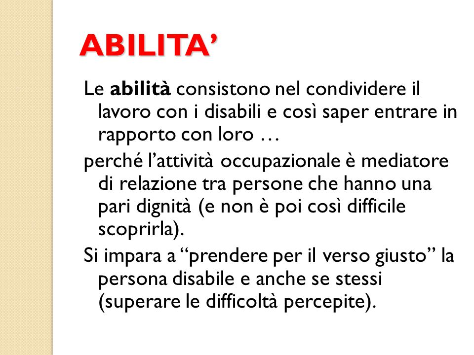 ABILITA' Le abilità consistono nel condividere il lavoro con i disabili e così saper entrare in rapporto con loro …