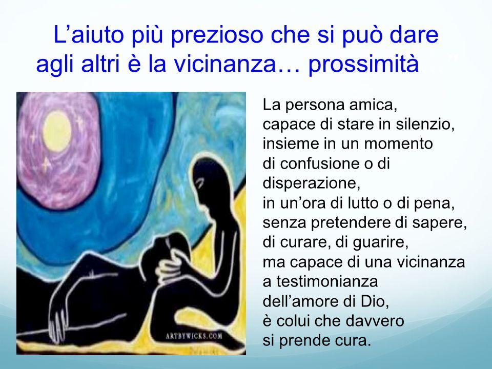 L'aiuto più prezioso che si può dare agli altri è la vicinanza… prossimità…