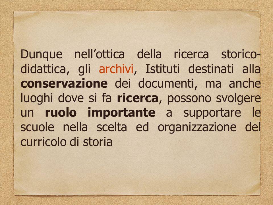 Dunque nell'ottica della ricerca storico-didattica, gli archivi, Istituti destinati alla conservazione dei documenti, ma anche luoghi dove si fa ricerca, possono svolgere un ruolo importante a supportare le scuole nella scelta ed organizzazione del curricolo di storia