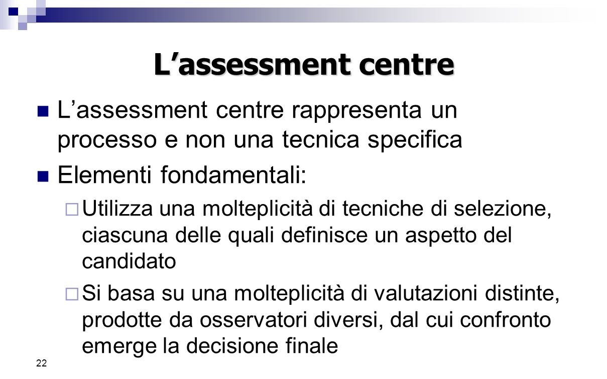 L'assessment centre L'assessment centre rappresenta un processo e non una tecnica specifica. Elementi fondamentali: