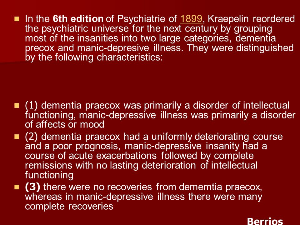 In the 6th edition of Psychiatrie of 1899, Kraepelin reordered the psychiatric universe for the next century by grouping most of the insanities into two large categories, dementia precox and manic-depresive illness. They were distinguished by the following characteristics: