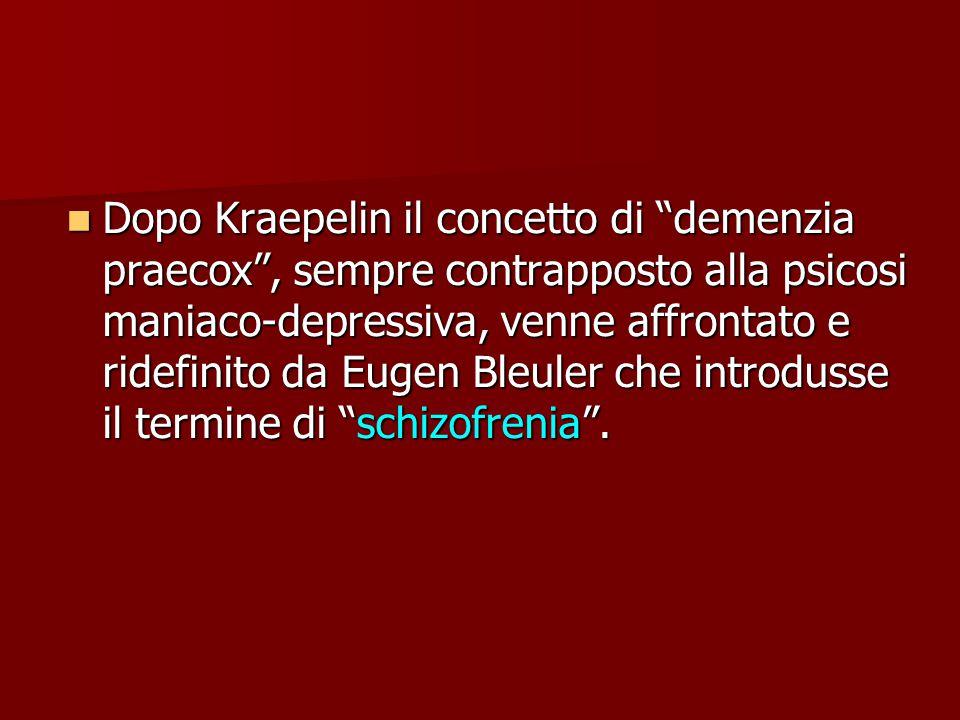 Dopo Kraepelin il concetto di demenzia praecox , sempre contrapposto alla psicosi maniaco-depressiva, venne affrontato e ridefinito da Eugen Bleuler che introdusse il termine di schizofrenia .
