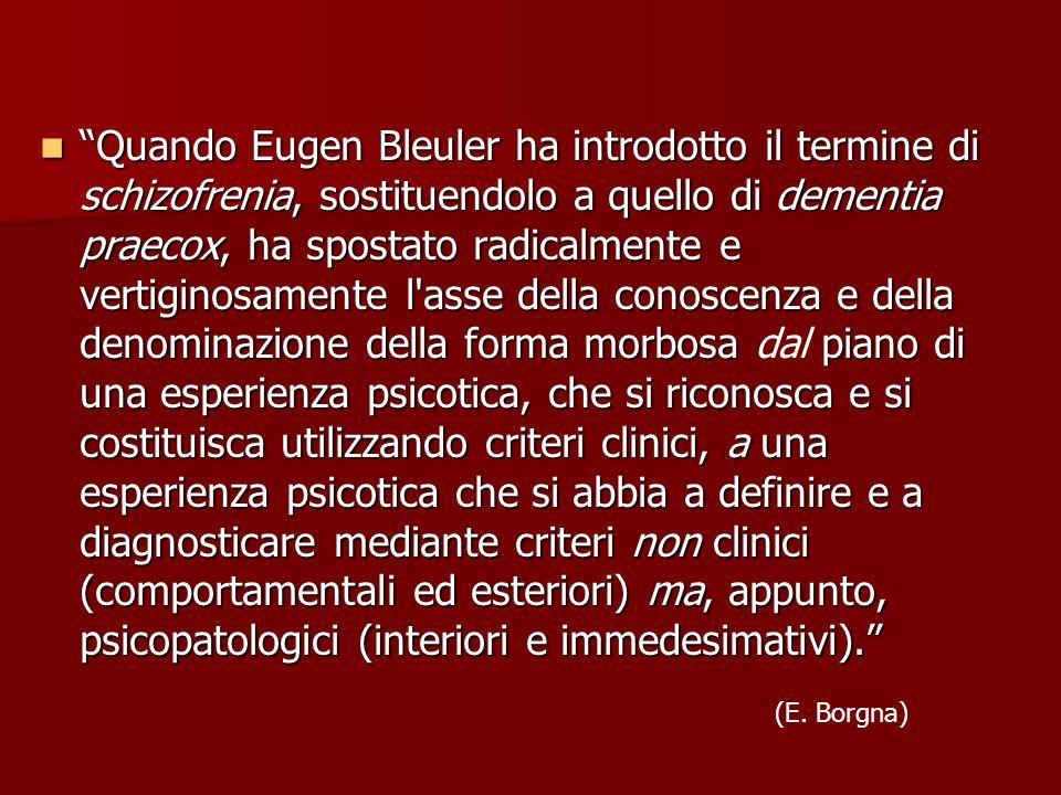 Quando Eugen Bleuler ha introdotto il termine di schizofrenia, sostituendolo a quello di dementia praecox, ha spostato radicalmente e vertiginosamente l asse della conoscenza e della denominazione della forma morbosa dal piano di una esperienza psicotica, che si riconosca e si costituisca utilizzando criteri clinici, a una esperienza psicotica che si abbia a definire e a diagnosticare mediante criteri non clinici (comportamentali ed esteriori) ma, appunto, psicopatologici (interiori e immedesimativi).