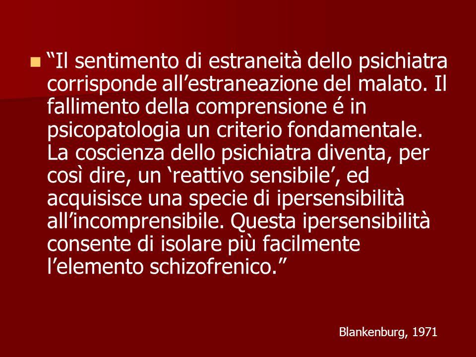 Il sentimento di estraneità dello psichiatra corrisponde all'estraneazione del malato. Il fallimento della comprensione é in psicopatologia un criterio fondamentale. La coscienza dello psichiatra diventa, per così dire, un 'reattivo sensibile', ed acquisisce una specie di ipersensibilità all'incomprensibile. Questa ipersensibilità consente di isolare più facilmente l'elemento schizofrenico.