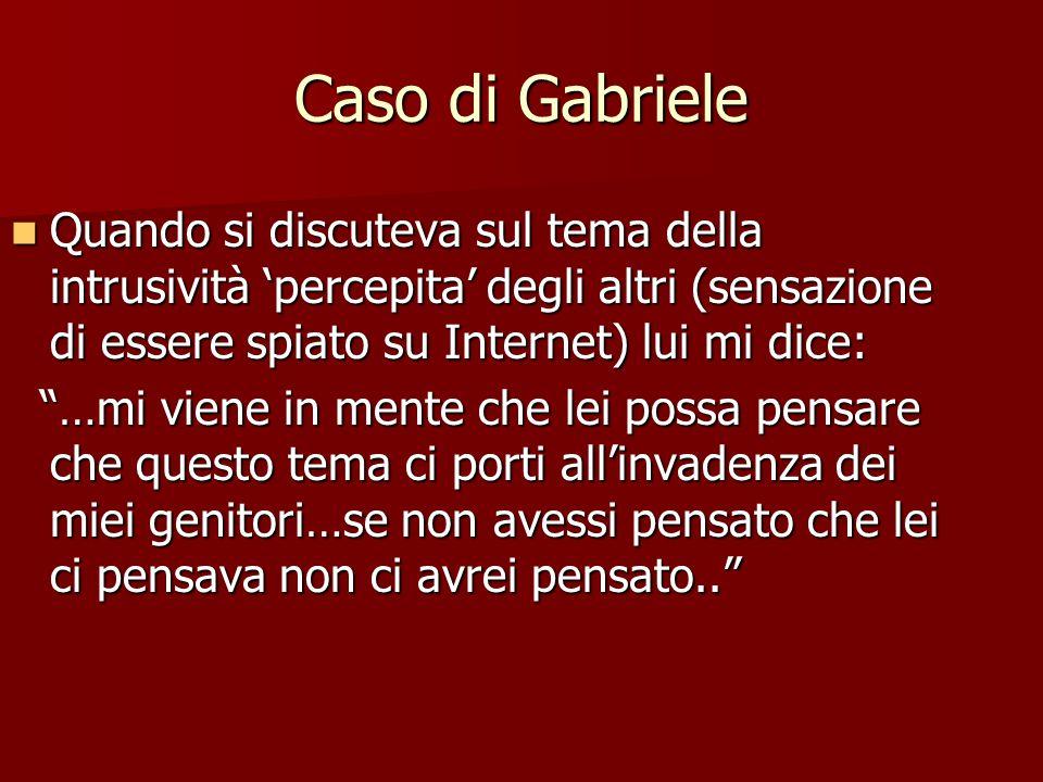 Caso di Gabriele Quando si discuteva sul tema della intrusività 'percepita' degli altri (sensazione di essere spiato su Internet) lui mi dice: