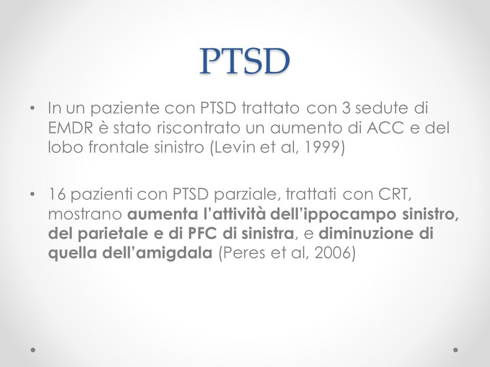 PTSD In un paziente con PTSD trattato con 3 sedute di EMDR è stato riscontrato un aumento di ACC e del lobo frontale sinistro (Levin et al, 1999)