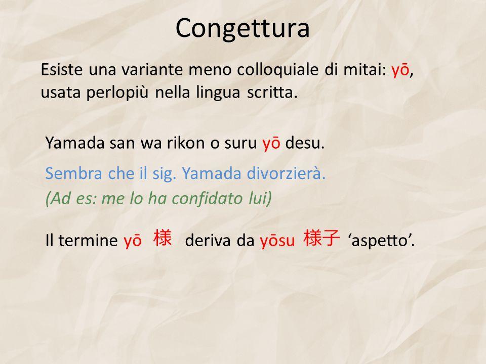 Congettura Esiste una variante meno colloquiale di mitai: yō, usata perlopiù nella lingua scritta. Yamada san wa rikon o suru yō desu.