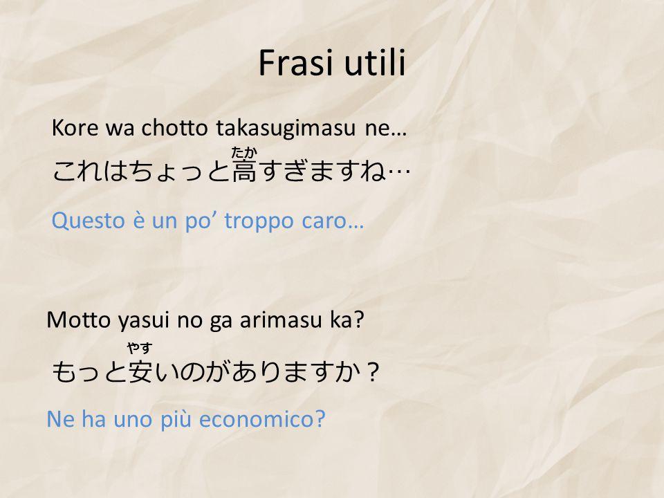Frasi utili Kore wa chotto takasugimasu ne… これはちょっと高すぎますね…