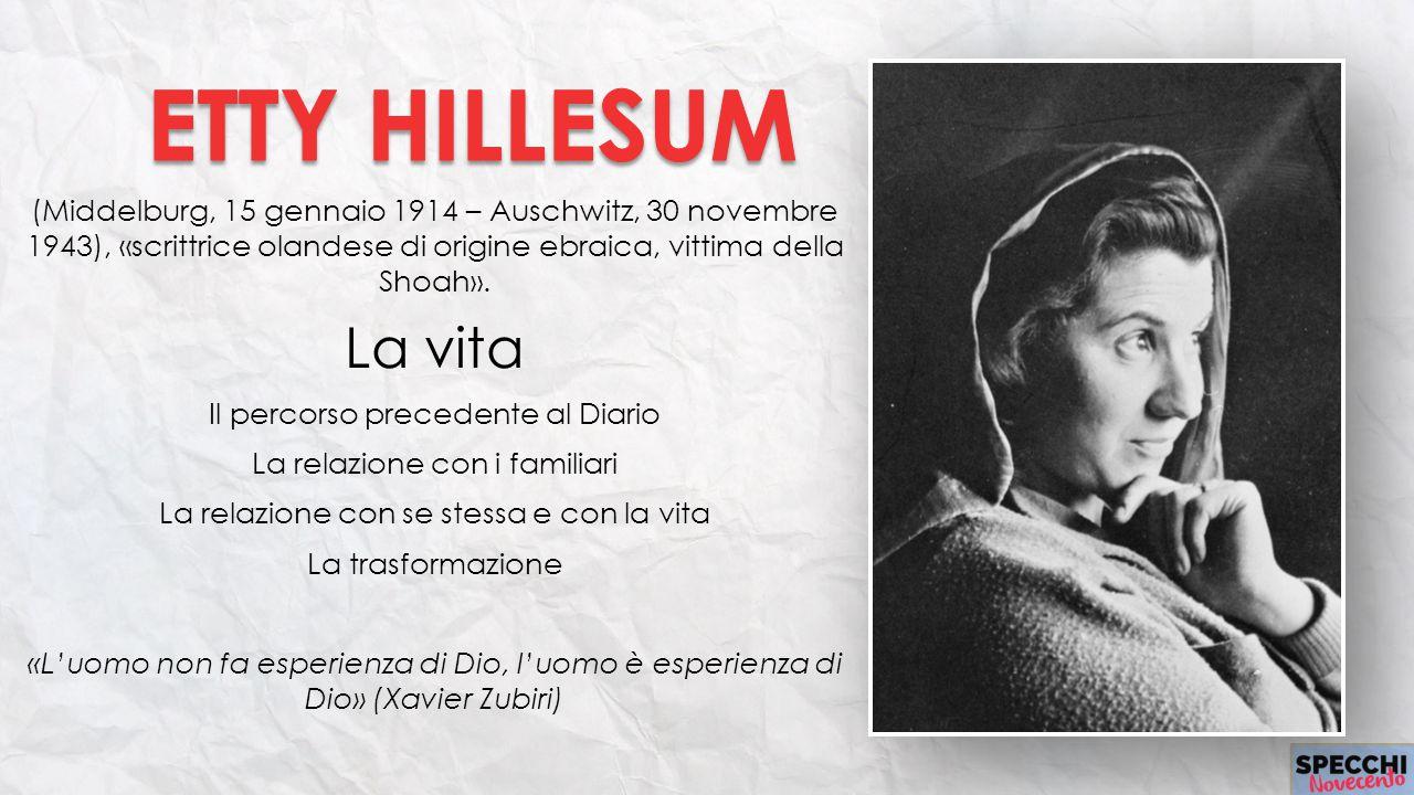 ETTY HILLESUM (Middelburg, 15 gennaio 1914 – Auschwitz, 30 novembre 1943), «scrittrice olandese di origine ebraica, vittima della Shoah».