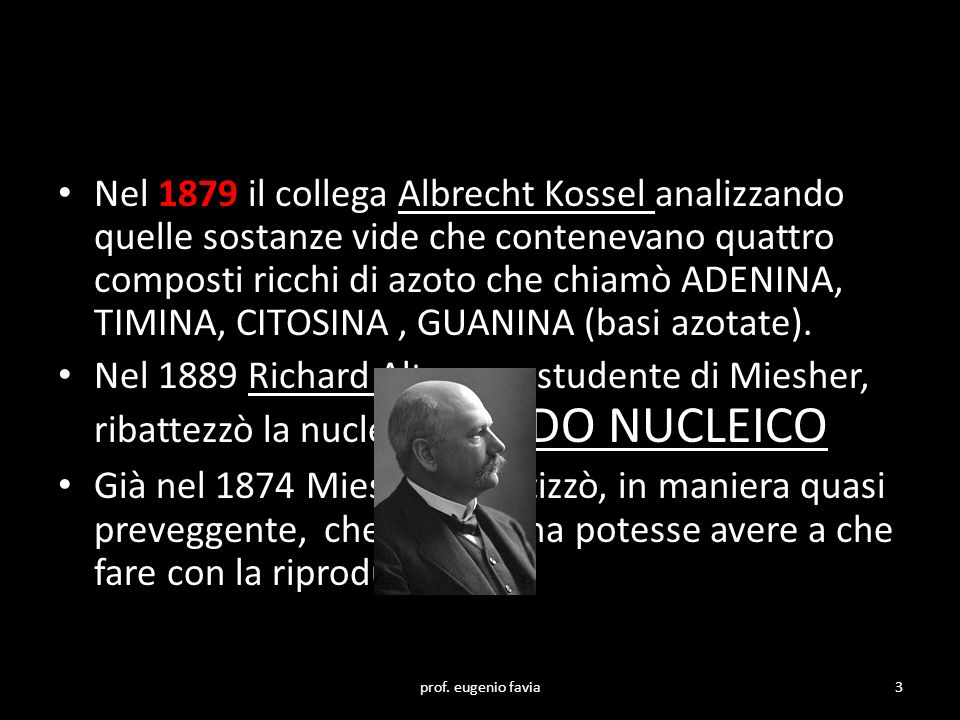 Nel 1879 il collega Albrecht Kossel analizzando quelle sostanze vide che contenevano quattro composti ricchi di azoto che chiamò ADENINA, TIMINA, CITOSINA , GUANINA (basi azotate).