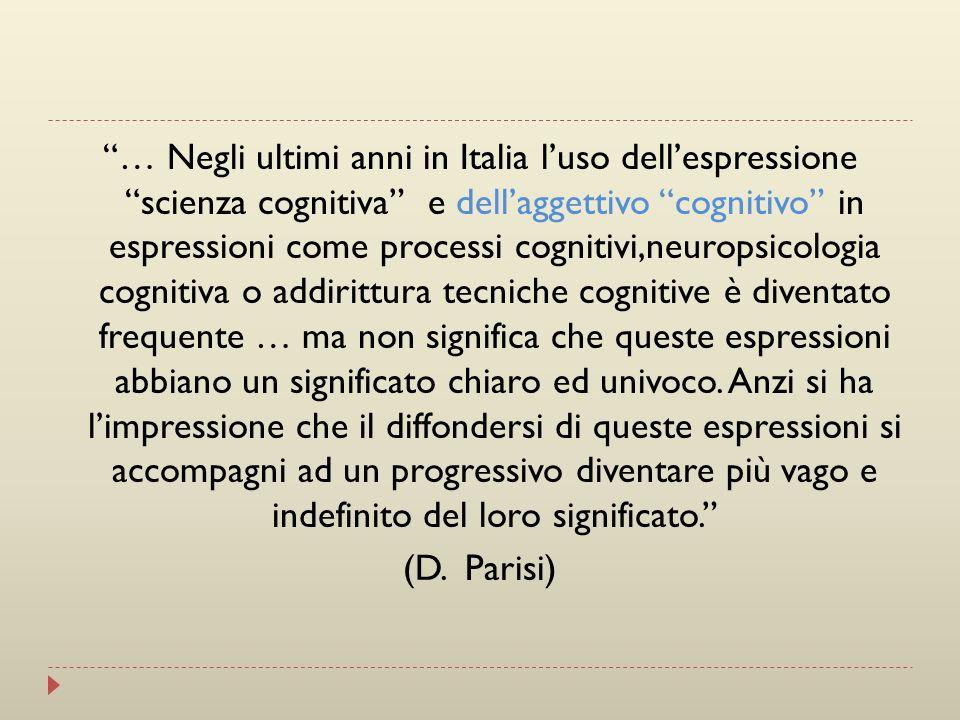 … Negli ultimi anni in Italia l'uso dell'espressione scienza cognitiva e dell'aggettivo cognitivo in espressioni come processi cognitivi,neuropsicologia cognitiva o addirittura tecniche cognitive è diventato frequente … ma non significa che queste espressioni abbiano un significato chiaro ed univoco.