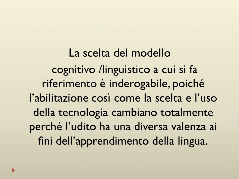 La scelta del modello cognitivo /linguistico a cui si fa riferimento è inderogabile, poiché l'abilitazione così come la scelta e l'uso della tecnologia cambiano totalmente perché l'udito ha una diversa valenza ai fini dell'apprendimento della lingua.