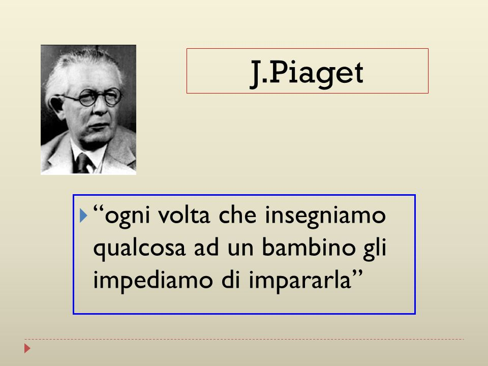J.Piaget ogni volta che insegniamo qualcosa ad un bambino gli impediamo di impararla