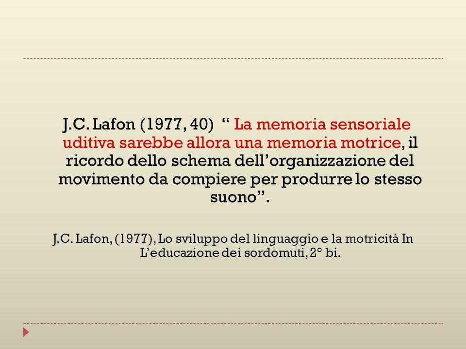 J.C. Lafon (1977, 40) La memoria sensoriale uditiva sarebbe allora una memoria motrice, il ricordo dello schema dell'organizzazione del movimento da compiere per produrre lo stesso suono .
