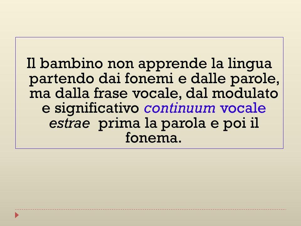 Il bambino non apprende la lingua partendo dai fonemi e dalle parole, ma dalla frase vocale, dal modulato e significativo continuum vocale estrae prima la parola e poi il fonema.