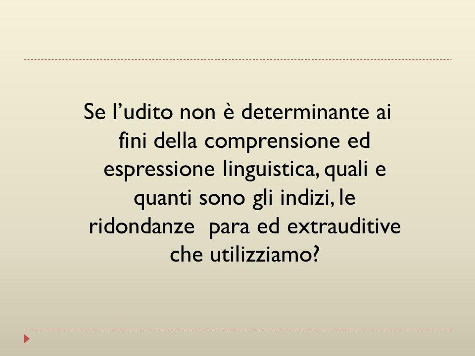 Se l'udito non è determinante ai fini della comprensione ed espressione linguistica, quali e quanti sono gli indizi, le ridondanze para ed extrauditive che utilizziamo