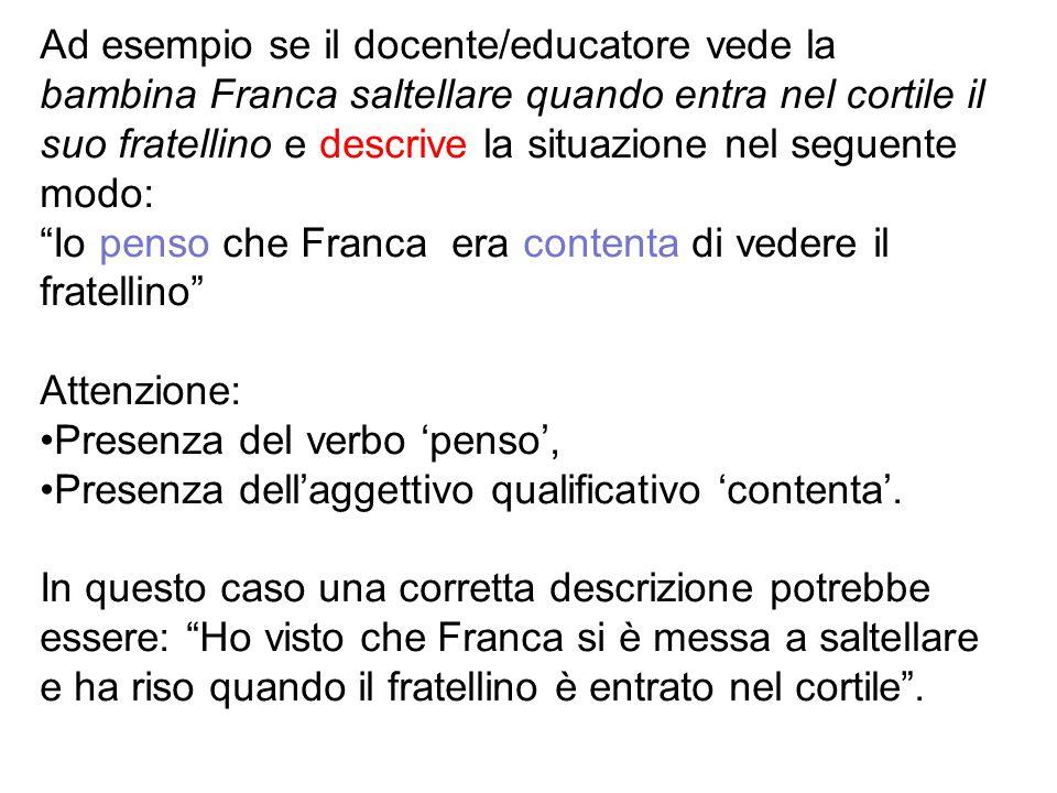 Ad esempio se il docente/educatore vede la bambina Franca saltellare quando entra nel cortile il suo fratellino e descrive la situazione nel seguente modo: