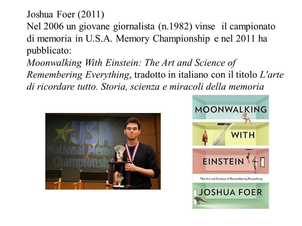 Joshua Foer (2011) Nel 2006 un giovane giornalista (n.1982) vinse il campionato di memoria in U.S.A. Memory Championship e nel 2011 ha pubblicato: