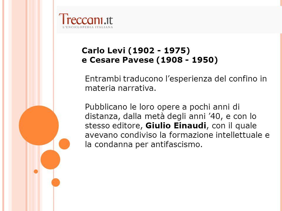 Carlo Levi (1902 - 1975) e Cesare Pavese (1908 - 1950) Entrambi traducono l'esperienza del confino in materia narrativa.
