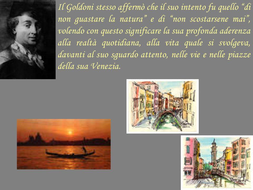 Il Goldoni stesso affermò che il suo intento fu quello di non guastare la natura e di non scostarsene mai , volendo con questo significare la sua profonda aderenza alla realtà quotidiana, alla vita quale si svolgeva, davanti al suo sguardo attento, nelle vie e nelle piazze della sua Venezia.