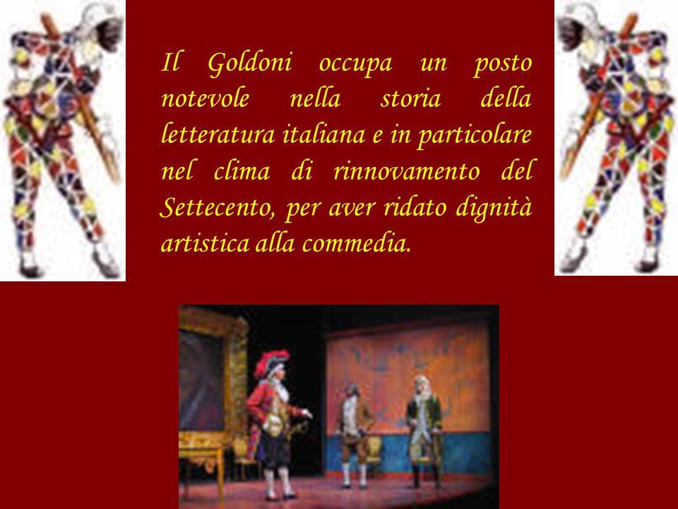 Il Goldoni occupa un posto notevole nella storia della letteratura italiana e in particolare nel clima di rinnovamento del Settecento, per aver ridato dignità artistica alla commedia.