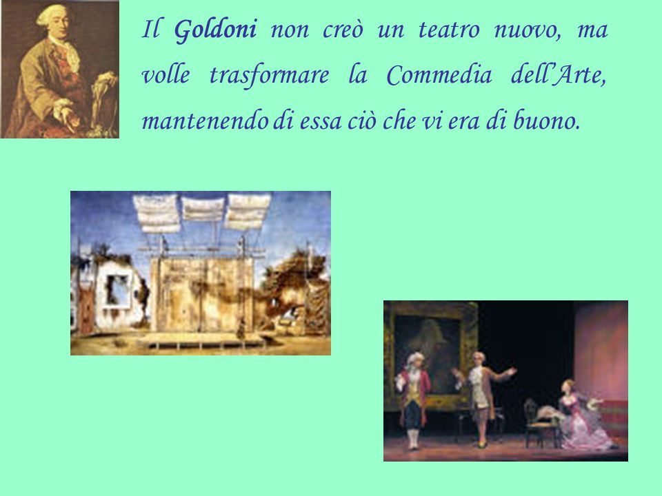 Il Goldoni non creò un teatro nuovo, ma volle trasformare la Commedia dell'Arte, mantenendo di essa ciò che vi era di buono.