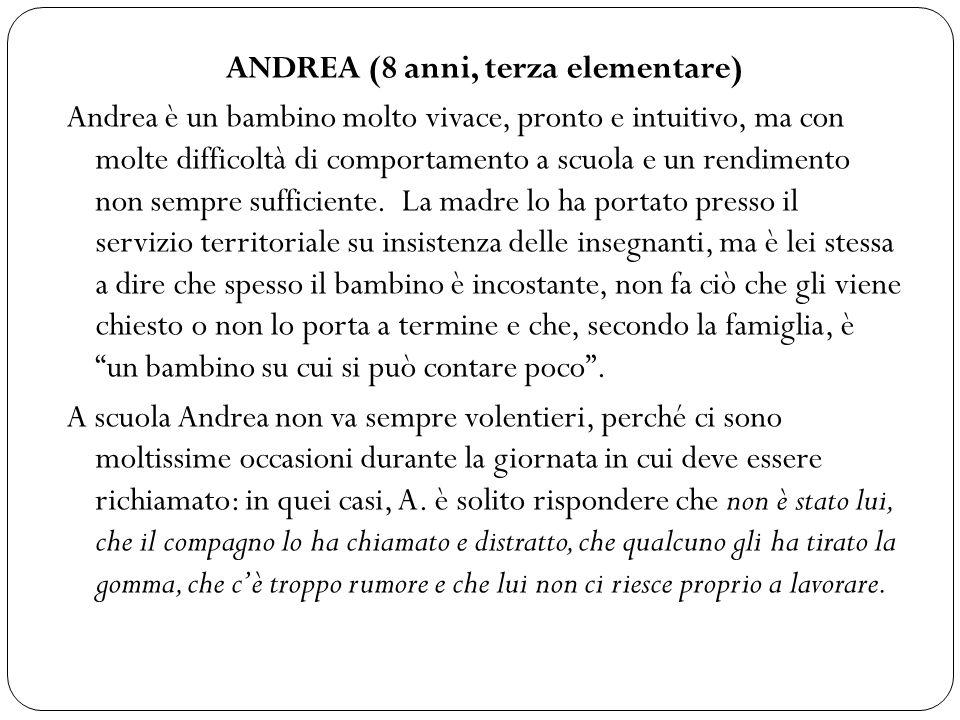ANDREA (8 anni, terza elementare) Andrea è un bambino molto vivace, pronto e intuitivo, ma con molte difficoltà di comportamento a scuola e un rendimento non sempre sufficiente.